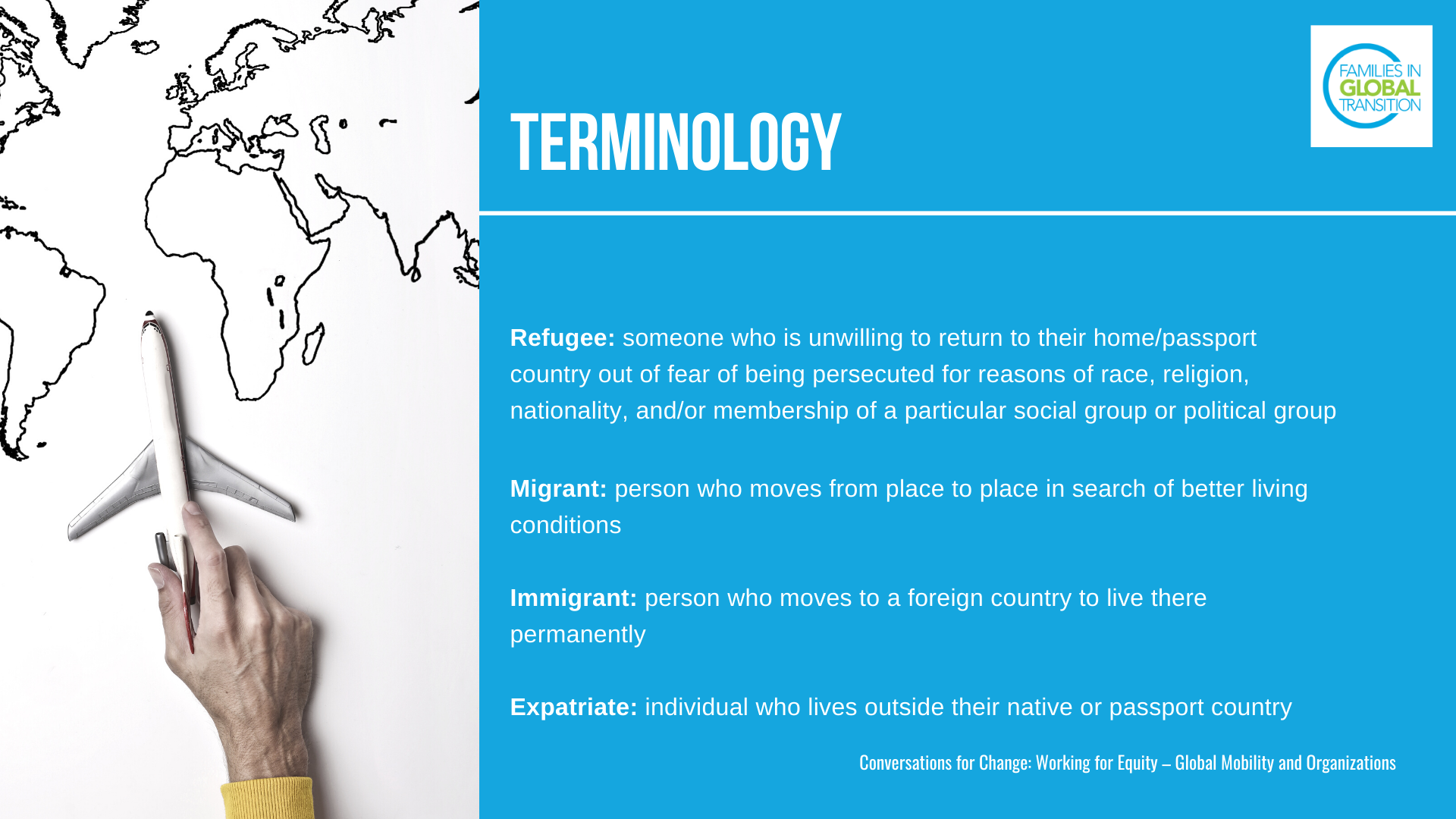 Terminology: definitions of a Refugee: someone who is unwilling to return to their home/passport country out of fear of being persecuted for reasons of race, religion, nationality, and/or membership of a particular social group or political group. Migrant: person who moves from place to place in search of better living conditions. Immigrant: person who moves to a foreign country to live there permanently. Expatriate: individual who lives outside their native or passport country